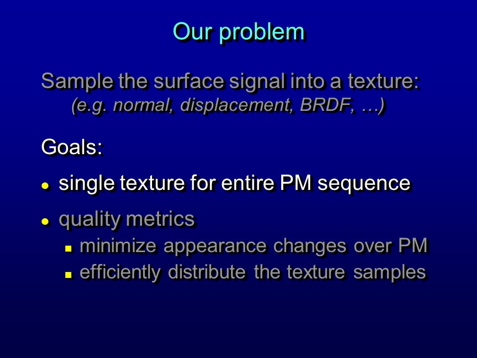 Our problem Sample the surface signal into a texture: (e.g. normal, displacement, BRDF, …) Goals: l single texture for entire PM sequence l quality me