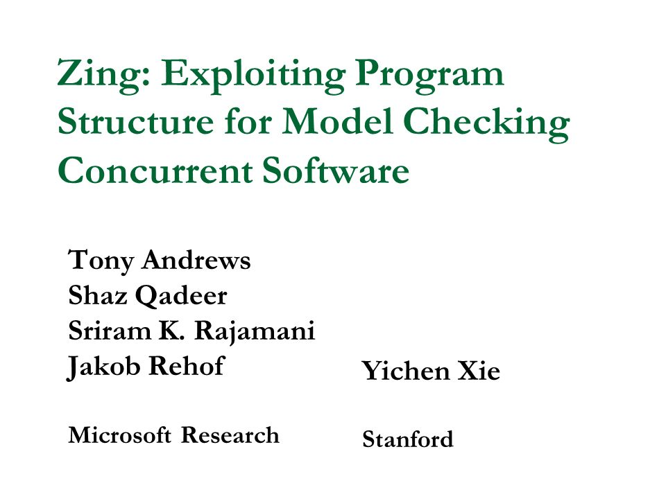 Zing: Exploiting Program Structure for Model Checking Concurrent Software Tony Andrews Shaz Qadeer Sriram K.