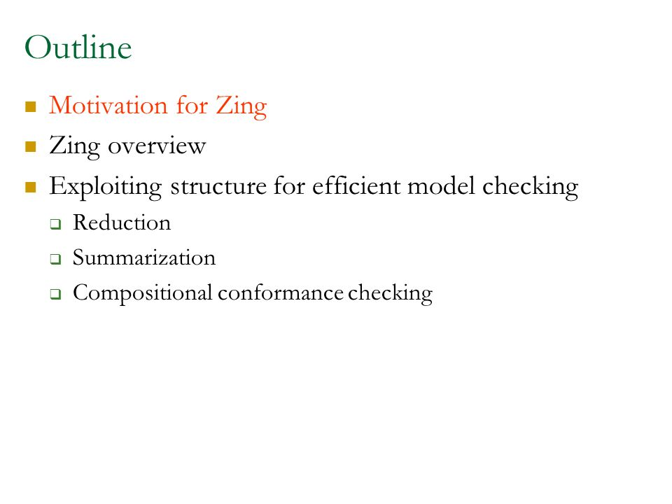 Outline Motivation for Zing Zing overview Exploiting structure for efficient model checking Reduction Summarization Compositional conformance checking