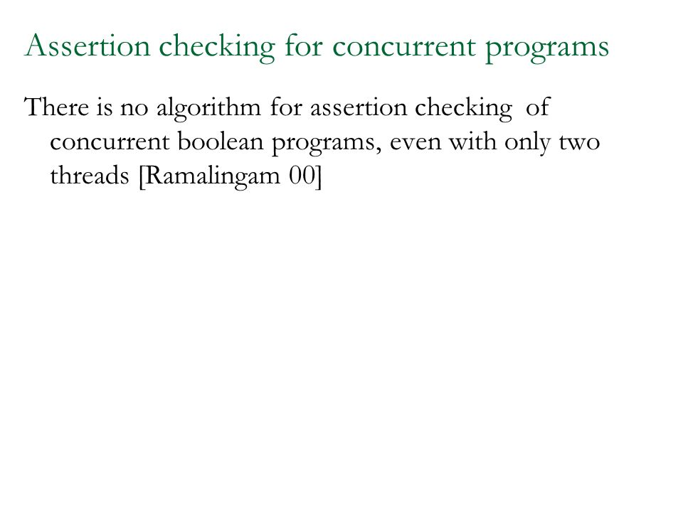 Assertion checking for concurrent programs There is no algorithm for assertion checking of concurrent boolean programs, even with only two threads [Ramalingam 00]