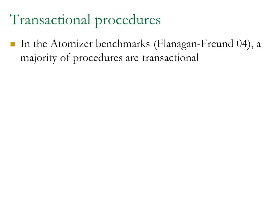 Transactional procedures In the Atomizer benchmarks (Flanagan-Freund 04), a majority of procedures are transactional