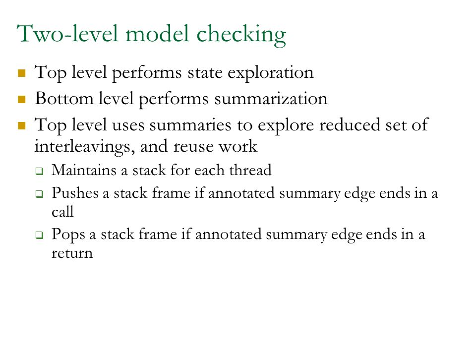 Two-level model checking Top level performs state exploration Bottom level performs summarization Top level uses summaries to explore reduced set of interleavings, and reuse work Maintains a stack for each thread Pushes a stack frame if annotated summary edge ends in a call Pops a stack frame if annotated summary edge ends in a return
