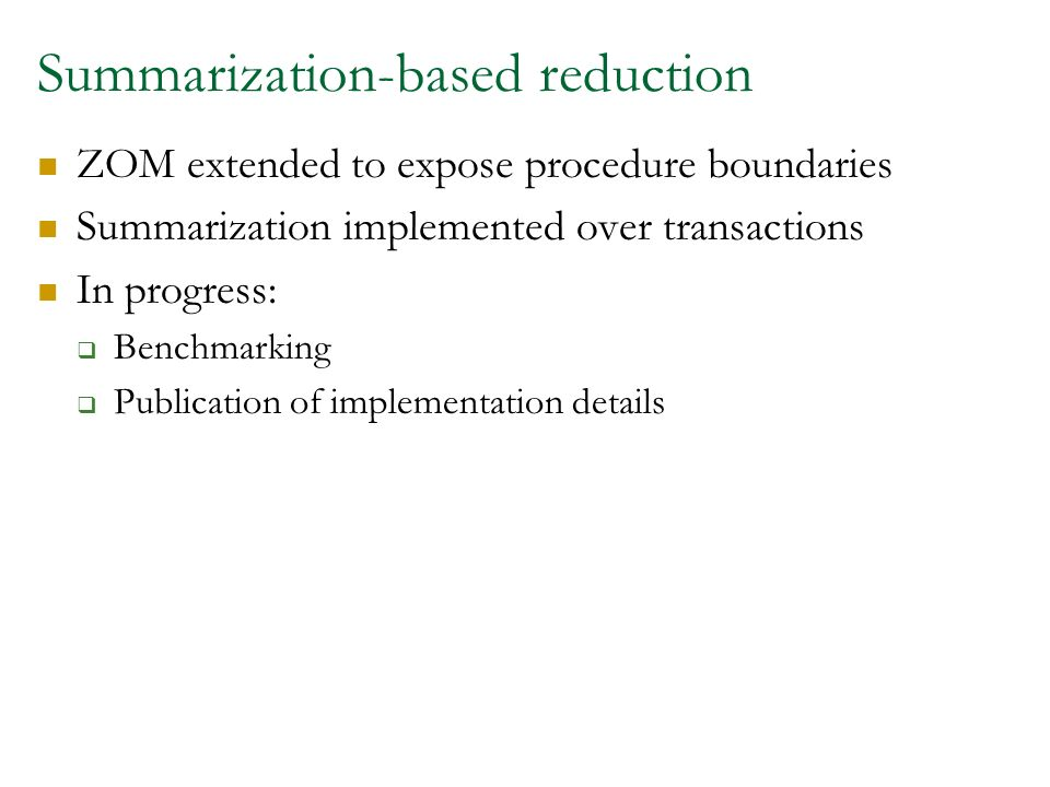 Summarization-based reduction ZOM extended to expose procedure boundaries Summarization implemented over transactions In progress: Benchmarking Publication of implementation details