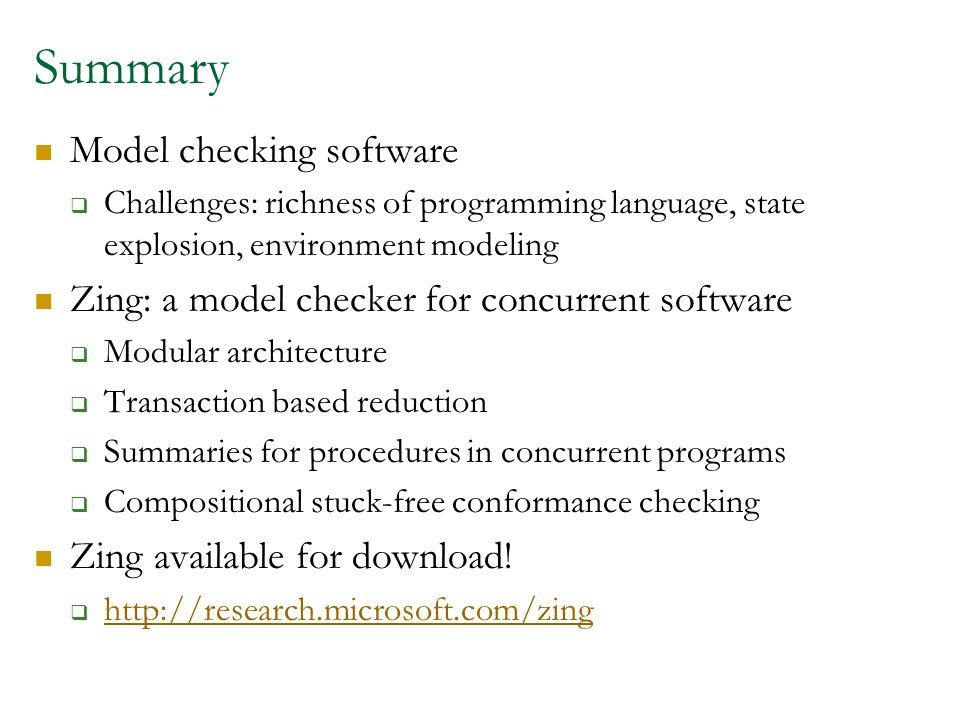 Summary Model checking software Challenges: richness of programming language, state explosion, environment modeling Zing: a model checker for concurrent software Modular architecture Transaction based reduction Summaries for procedures in concurrent programs Compositional stuck-free conformance checking Zing available for download.