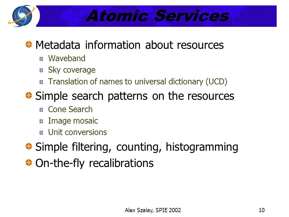 Alex Szalay, SPIE 200210 Atomic Services Metadata information about resources Waveband Sky coverage Translation of names to universal dictionary (UCD) Simple search patterns on the resources Cone Search Image mosaic Unit conversions Simple filtering, counting, histogramming On-the-fly recalibrations