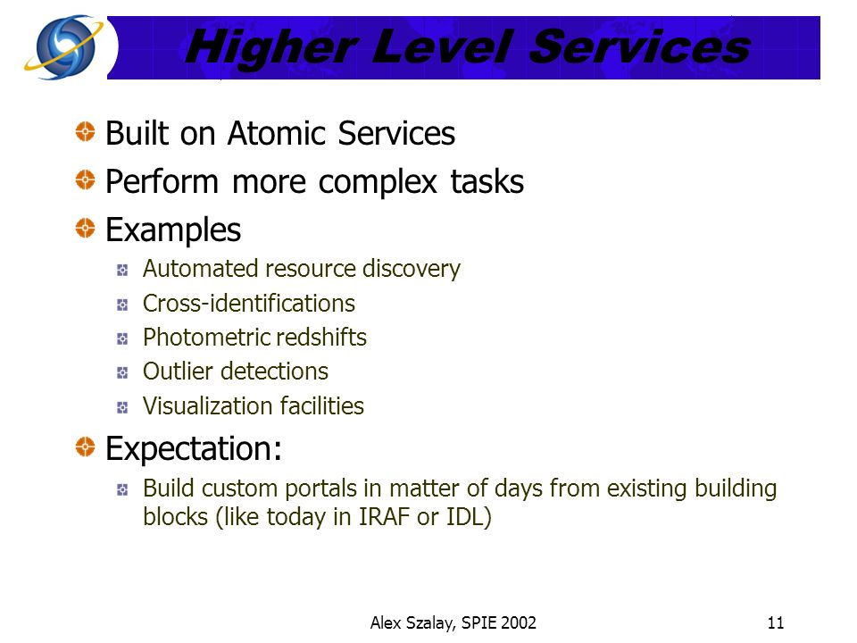 Alex Szalay, SPIE 200211 Higher Level Services Built on Atomic Services Perform more complex tasks Examples Automated resource discovery Cross-identifications Photometric redshifts Outlier detections Visualization facilities Expectation: Build custom portals in matter of days from existing building blocks (like today in IRAF or IDL)