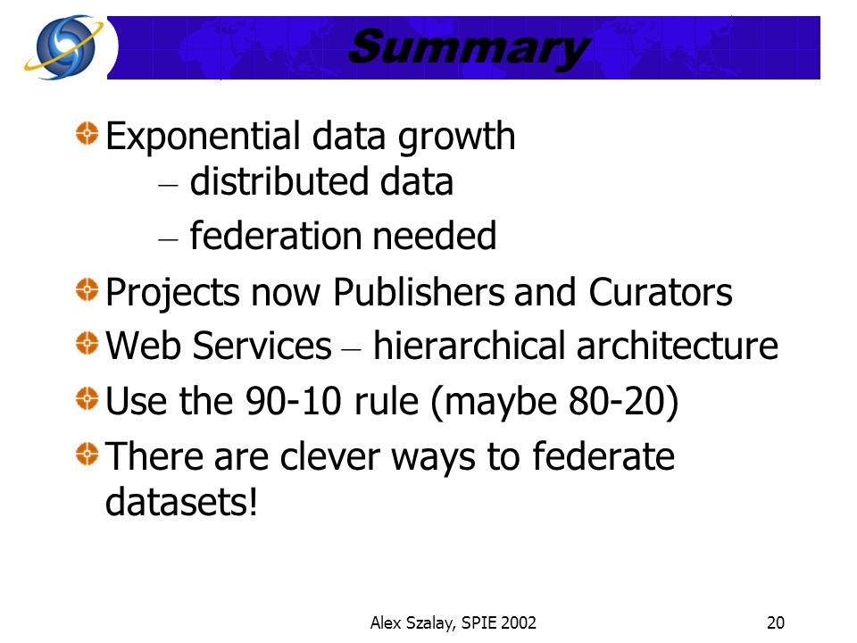 Alex Szalay, SPIE 200220 Summary Exponential data growth – distributed data – federation needed Projects now Publishers and Curators Web Services – hierarchical architecture Use the 90-10 rule (maybe 80-20) There are clever ways to federate datasets!
