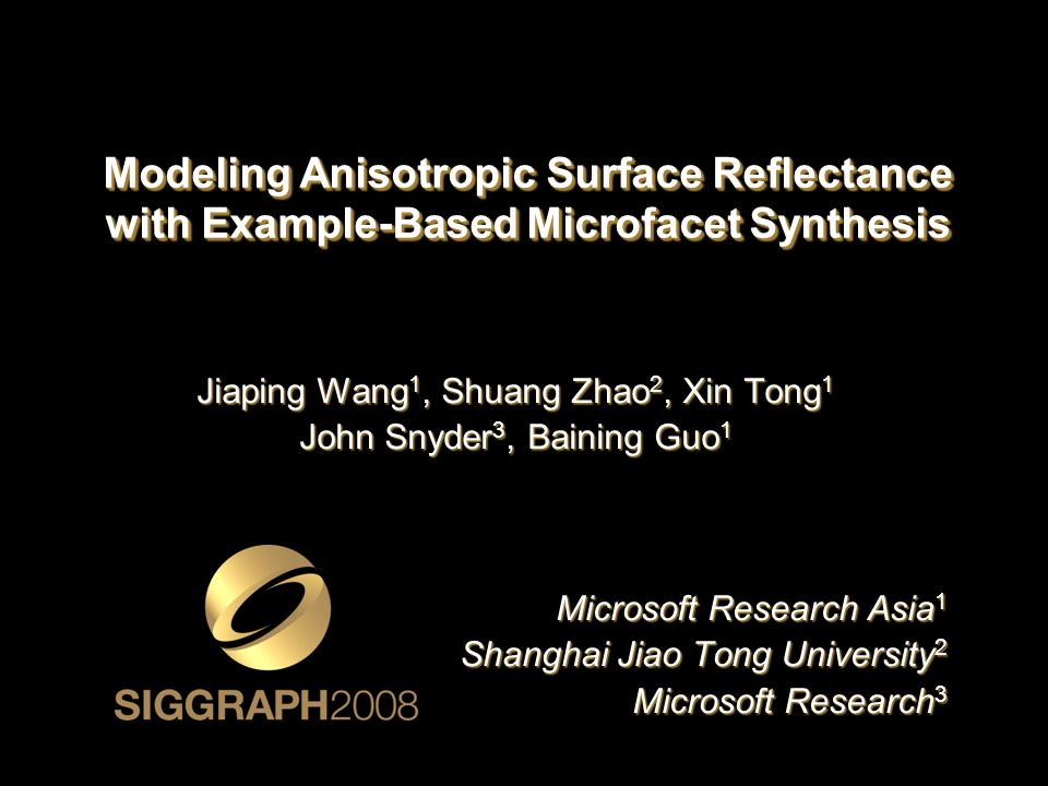 Modeling Anisotropic Surface Reflectance with Example-Based Microfacet Synthesis Jiaping Wang 1, Shuang Zhao 2, Xin Tong 1 John Snyder 3, Baining Guo