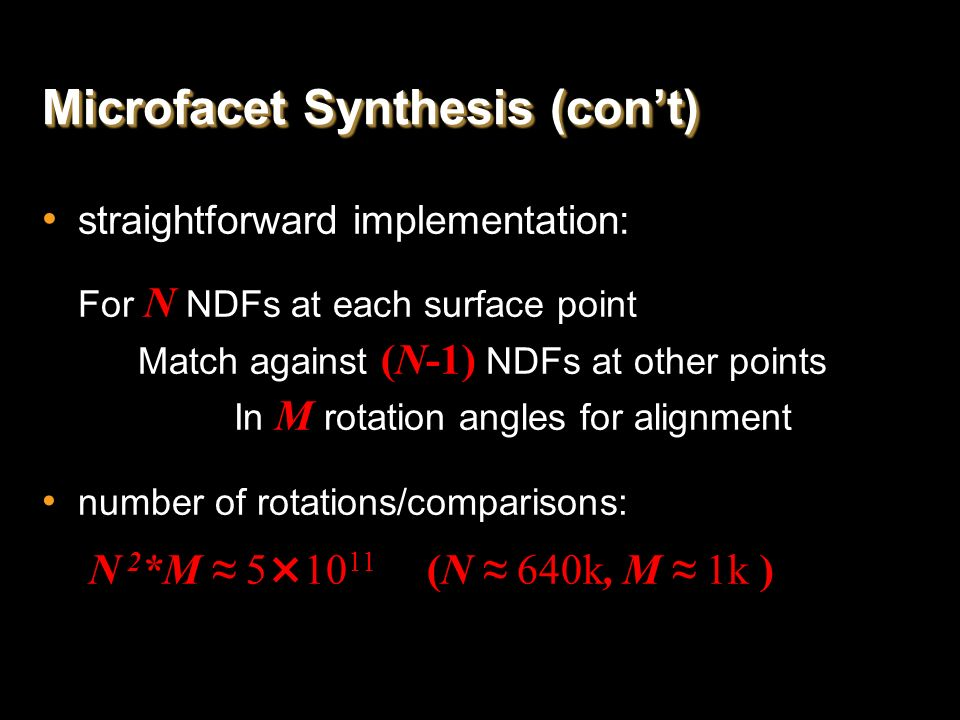 Microfacet Synthesis (cont) straightforward implementation: For N NDFs at each surface point Match against (N-1) NDFs at other points In M rotation an