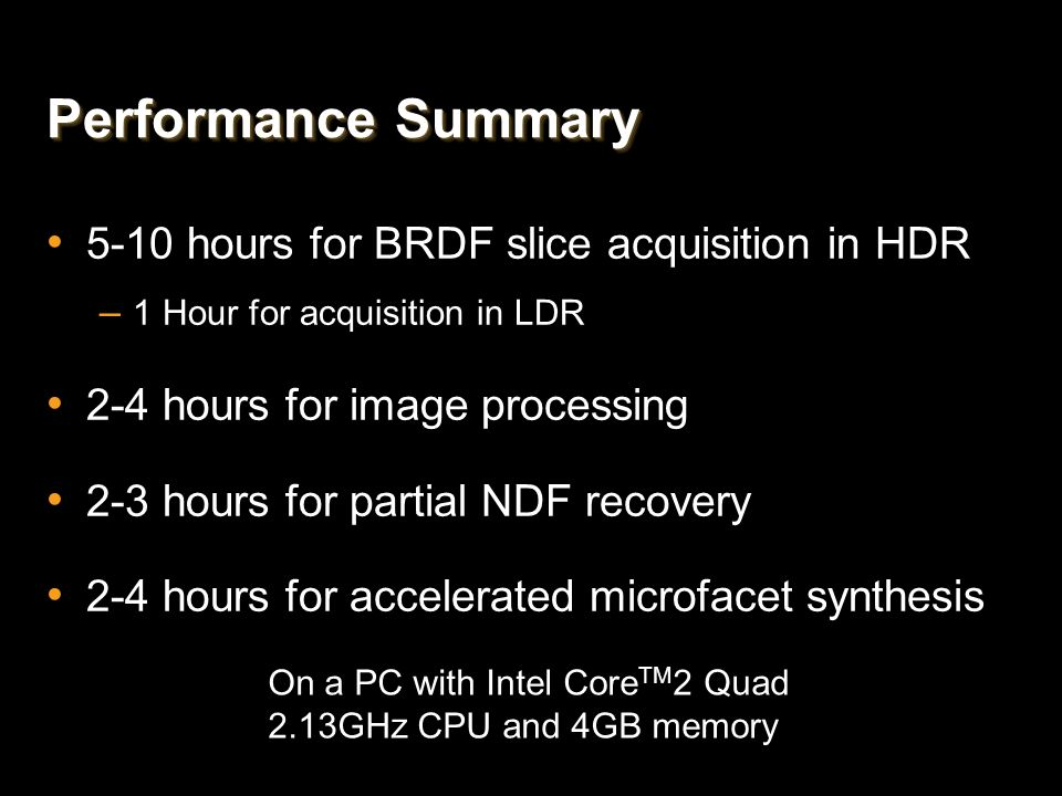 Performance Summary 5-10 hours for BRDF slice acquisition in HDR – 1 Hour for acquisition in LDR 2-4 hours for image processing 2-3 hours for partial