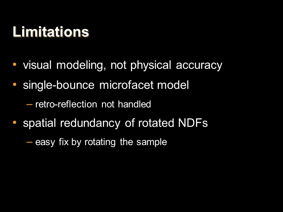 LimitationsLimitations visual modeling, not physical accuracy single-bounce microfacet model – retro-reflection not handled spatial redundancy of rota