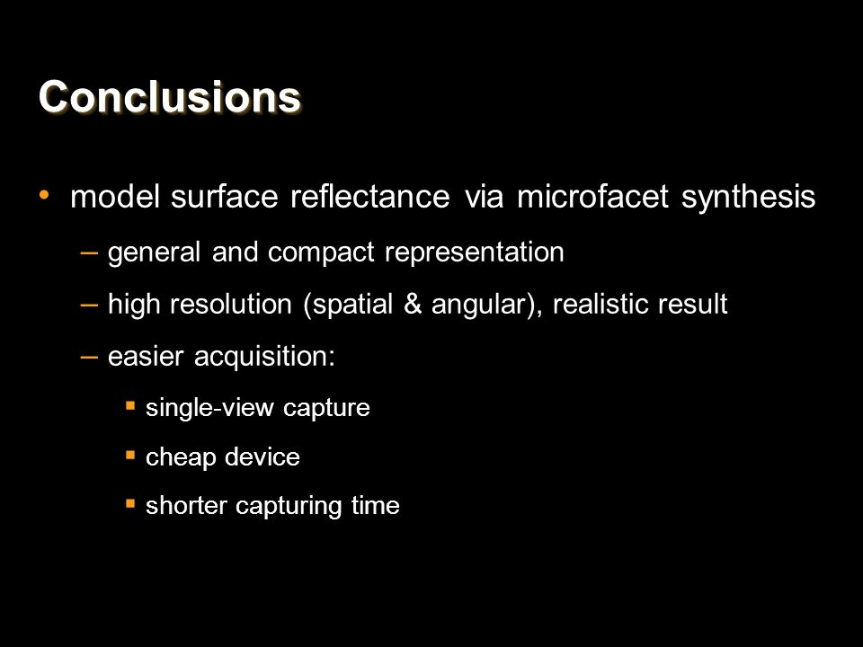 ConclusionsConclusions model surface reflectance via microfacet synthesis – general and compact representation – high resolution (spatial & angular),