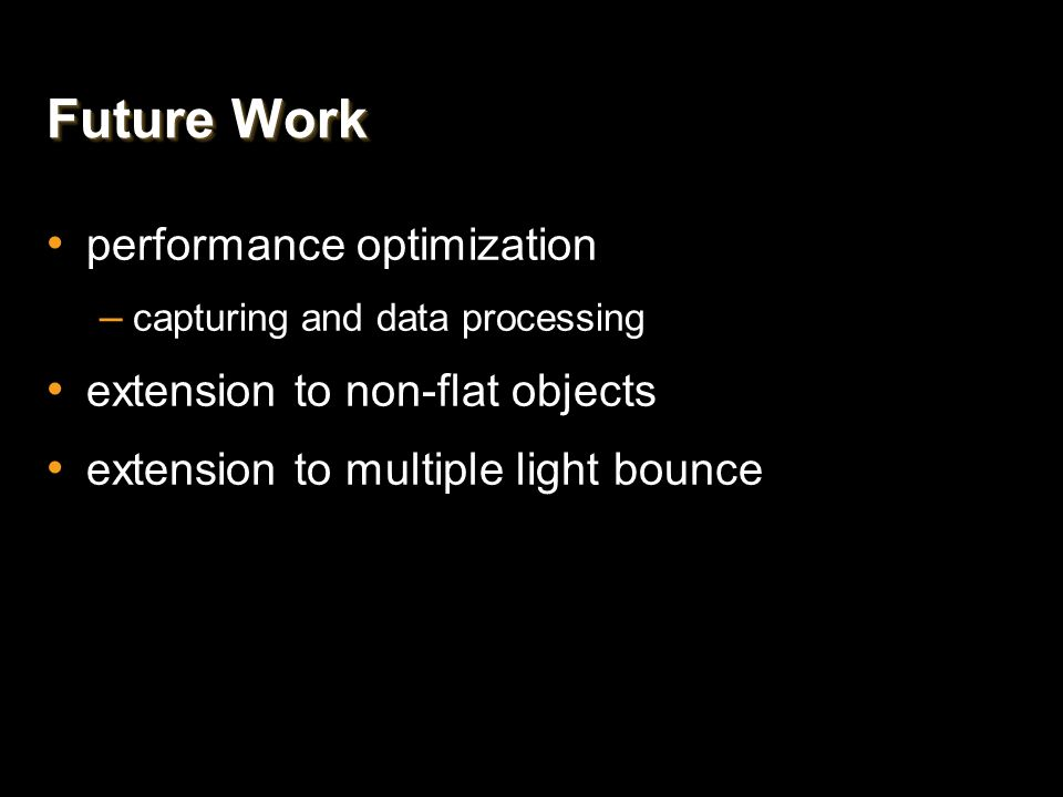 Future Work performance optimization – capturing and data processing extension to non-flat objects extension to multiple light bounce