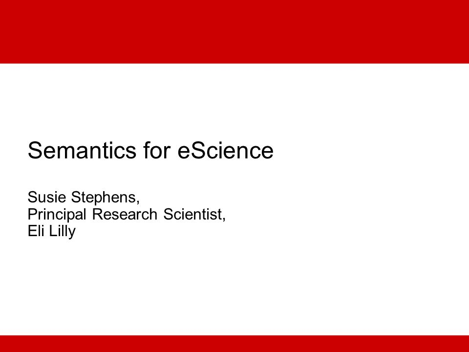 Semantics for eScience Susie Stephens, Principal Research Scientist, Eli Lilly