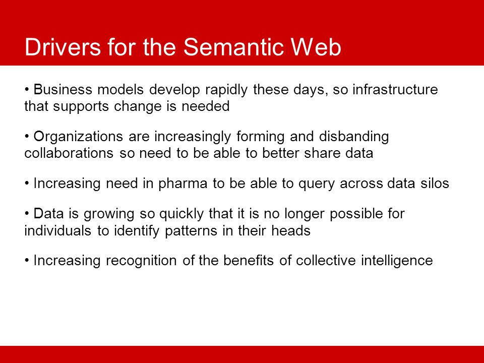 Drivers for the Semantic Web Business models develop rapidly these days, so infrastructure that supports change is needed Organizations are increasingly forming and disbanding collaborations so need to be able to better share data Increasing need in pharma to be able to query across data silos Data is growing so quickly that it is no longer possible for individuals to identify patterns in their heads Increasing recognition of the benefits of collective intelligence