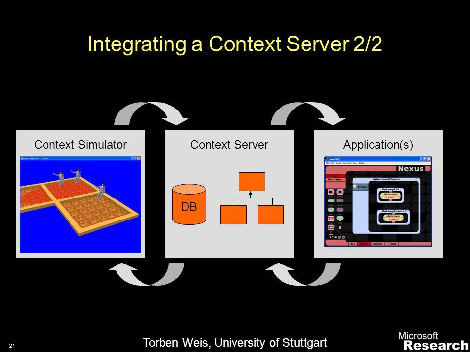 20 Integrating a Context Server 1/2 Context ServerApplication(s)Sensors DB Raw Sensor DataContext Events Context Requests Torben Weis, University of Stuttgart