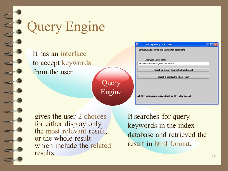 15 Query Engine Query Engine It has an interface to accept keywords from the user gives the user 2 choices for either display only the most relevant result, or the whole result which include the related results.