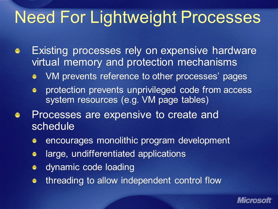 Need For Lightweight Processes Existing processes rely on expensive hardware virtual memory and protection mechanisms VM prevents reference to other processes pages protection prevents unprivileged code from access system resources (e.g.
