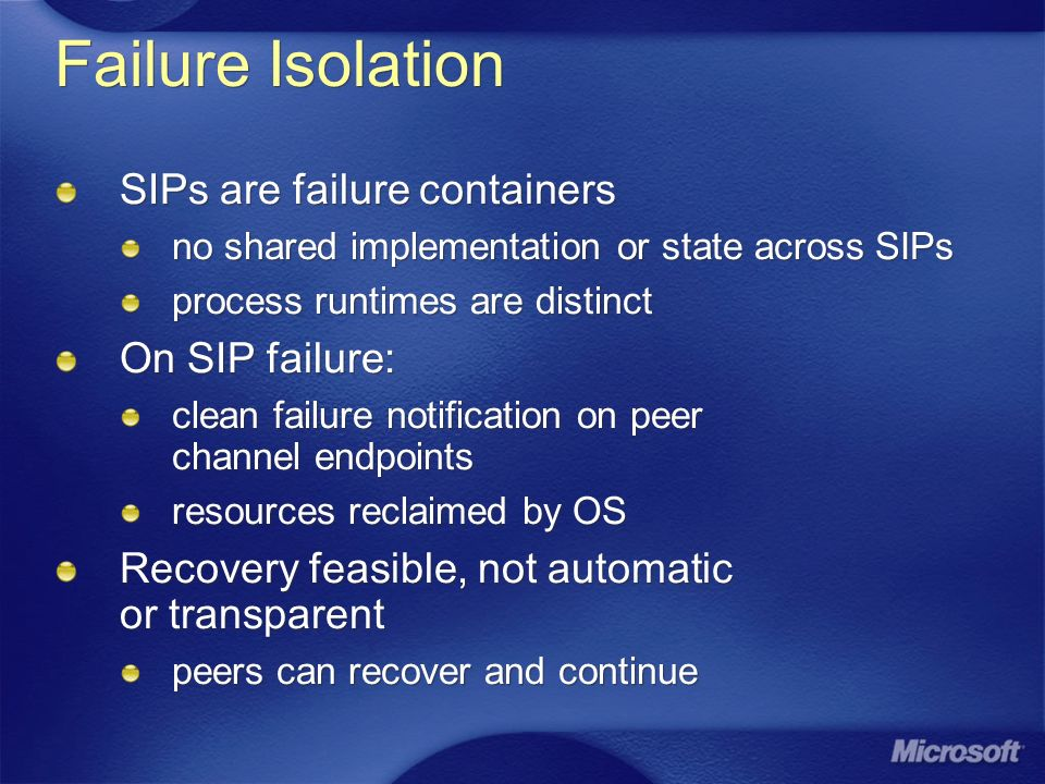 Failure Isolation SIPs are failure containers no shared implementation or state across SIPs process runtimes are distinct On SIP failure: clean failure notification on peer channel endpoints resources reclaimed by OS Recovery feasible, not automatic or transparent peers can recover and continue SIPs are failure containers no shared implementation or state across SIPs process runtimes are distinct On SIP failure: clean failure notification on peer channel endpoints resources reclaimed by OS Recovery feasible, not automatic or transparent peers can recover and continue