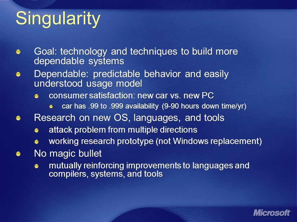 Summary Singularity is basis for more dependable systems pervasive use of safe programming languages lightweight, closed, customizable run-time environment verifiable specification of system behavior Working research prototype driving research in large number of areas More information: http://research.microsoft.com/os/singularity Growing number of TRs & papers Singularity is basis for more dependable systems pervasive use of safe programming languages lightweight, closed, customizable run-time environment verifiable specification of system behavior Working research prototype driving research in large number of areas More information: http://research.microsoft.com/os/singularity Growing number of TRs & papers