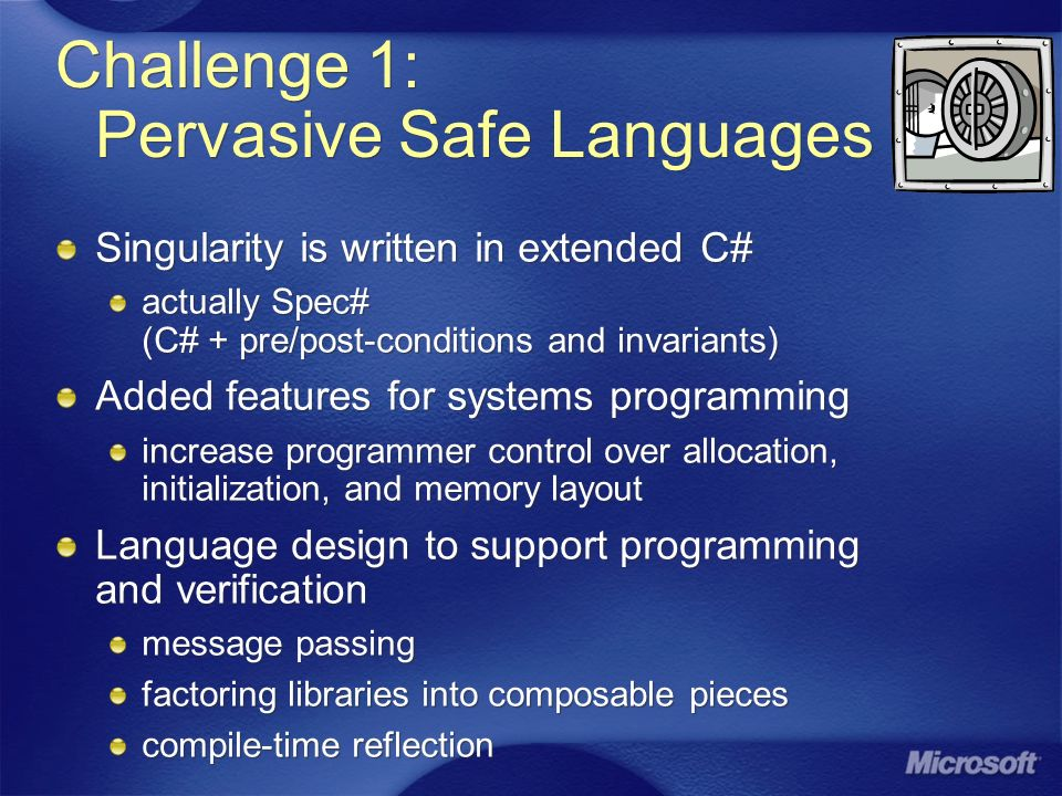 Challenge 1: Pervasive Safe Languages Singularity is written in extended C# actually Spec# (C# + pre/post-conditions and invariants) Added features for systems programming increase programmer control over allocation, initialization, and memory layout Language design to support programming and verification message passing factoring libraries into composable pieces compile-time reflection