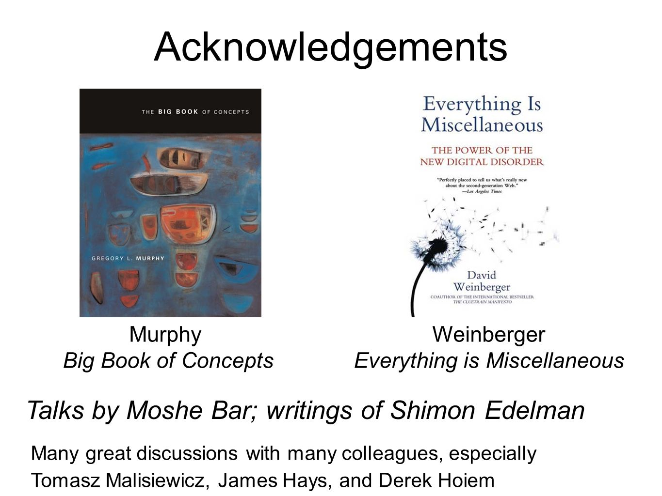 Acknowledgements Talks by Moshe Bar; writings of Shimon Edelman Murphy Big Book of Concepts Weinberger Everything is Miscellaneous Many great discussions with many colleagues, especially Tomasz Malisiewicz, James Hays, and Derek Hoiem