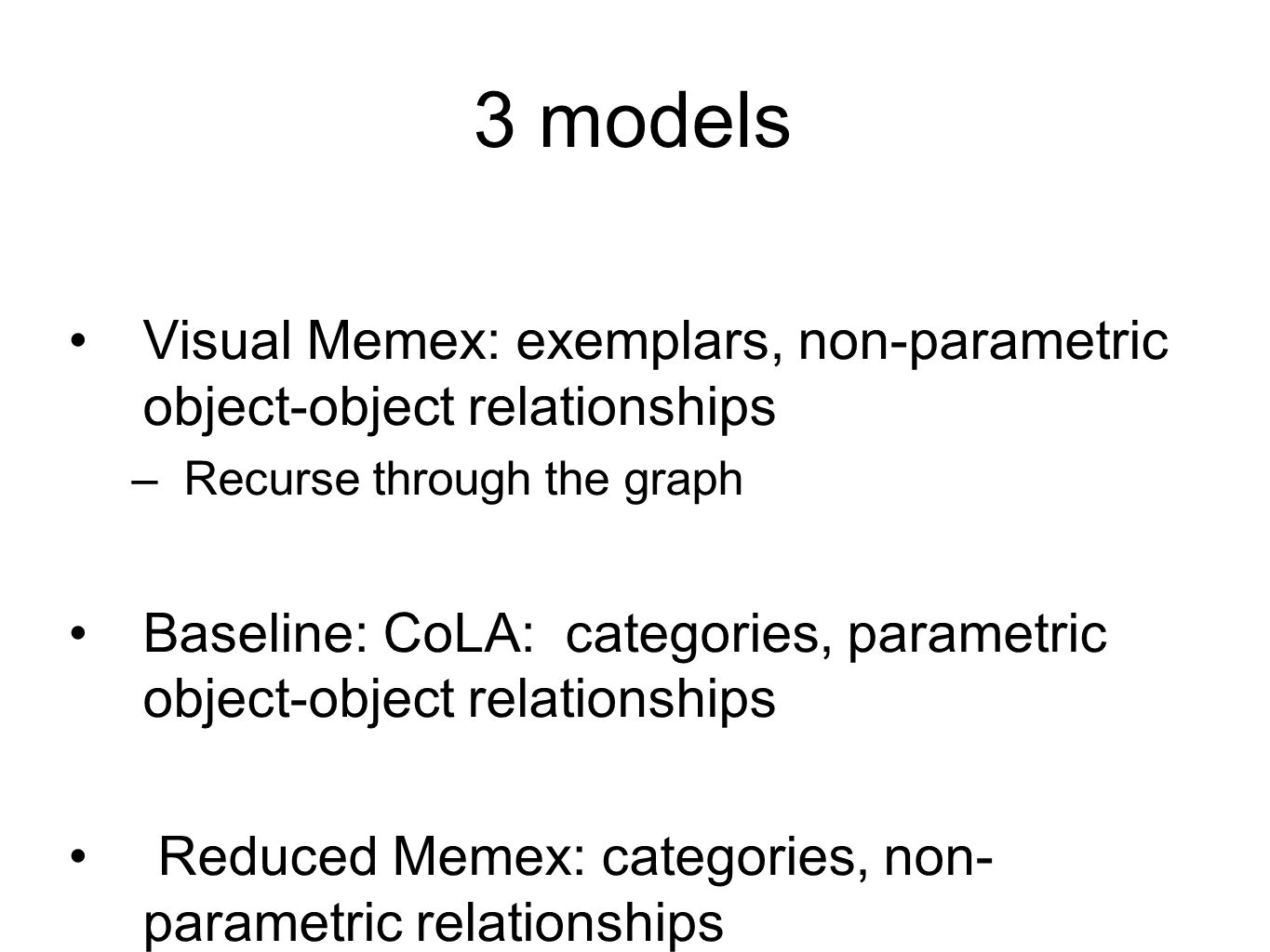 3 models Visual Memex: exemplars, non-parametric object-object relationships –Recurse through the graph Baseline: CoLA: categories, parametric object-object relationships Reduced Memex: categories, non- parametric relationships