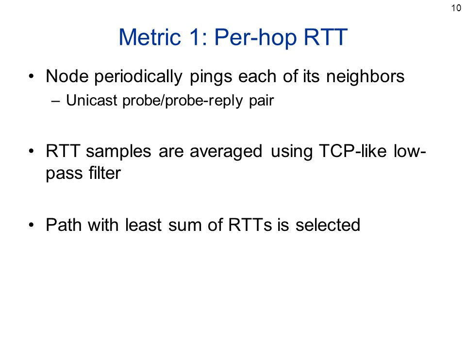 10 Metric 1: Per-hop RTT Node periodically pings each of its neighbors –Unicast probe/probe-reply pair RTT samples are averaged using TCP-like low- pa