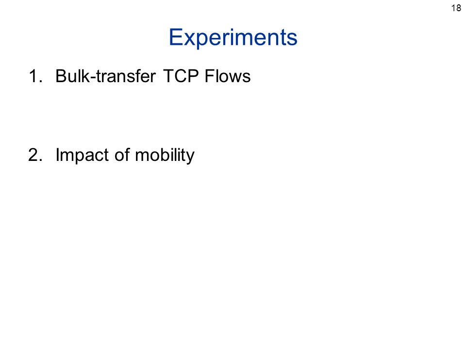 18 Experiments 1.Bulk-transfer TCP Flows 2.Impact of mobility