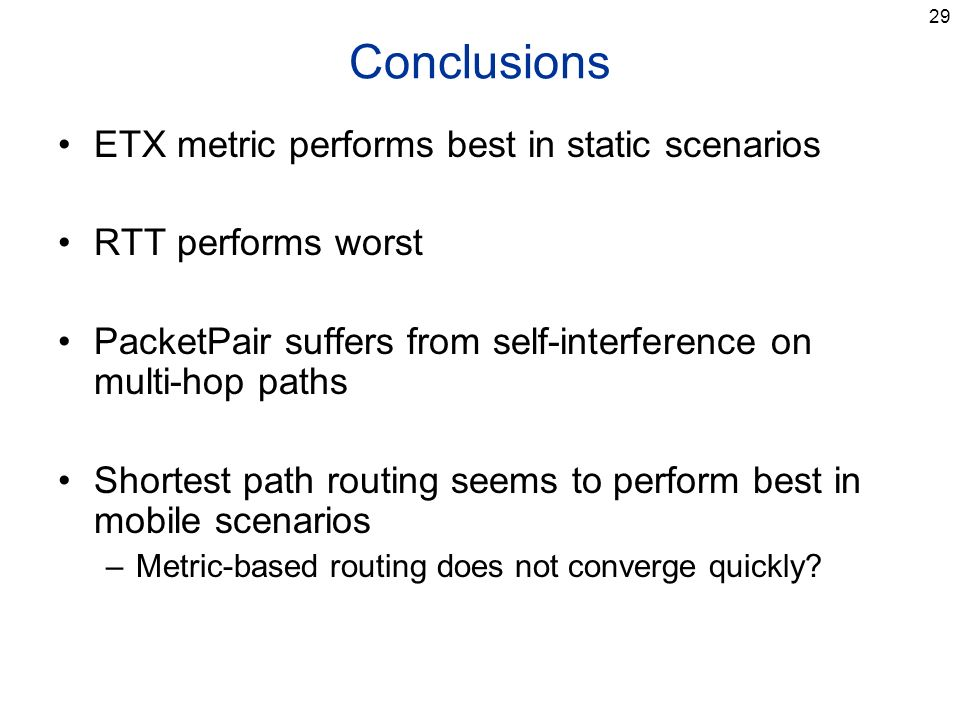 29 Conclusions ETX metric performs best in static scenarios RTT performs worst PacketPair suffers from self-interference on multi-hop paths Shortest path routing seems to perform best in mobile scenarios –Metric-based routing does not converge quickly
