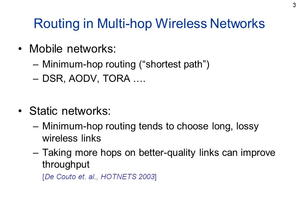 3 Routing in Multi-hop Wireless Networks Mobile networks: –Minimum-hop routing (shortest path) –DSR, AODV, TORA …. Static networks: –Minimum-hop routi