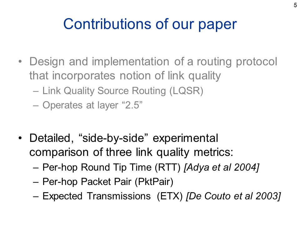 5 Contributions of our paper Design and implementation of a routing protocol that incorporates notion of link quality –Link Quality Source Routing (LQSR) –Operates at layer 2.5 Detailed, side-by-side experimental comparison of three link quality metrics: –Per-hop Round Tip Time (RTT) [Adya et al 2004] –Per-hop Packet Pair (PktPair) –Expected Transmissions (ETX) [De Couto et al 2003]