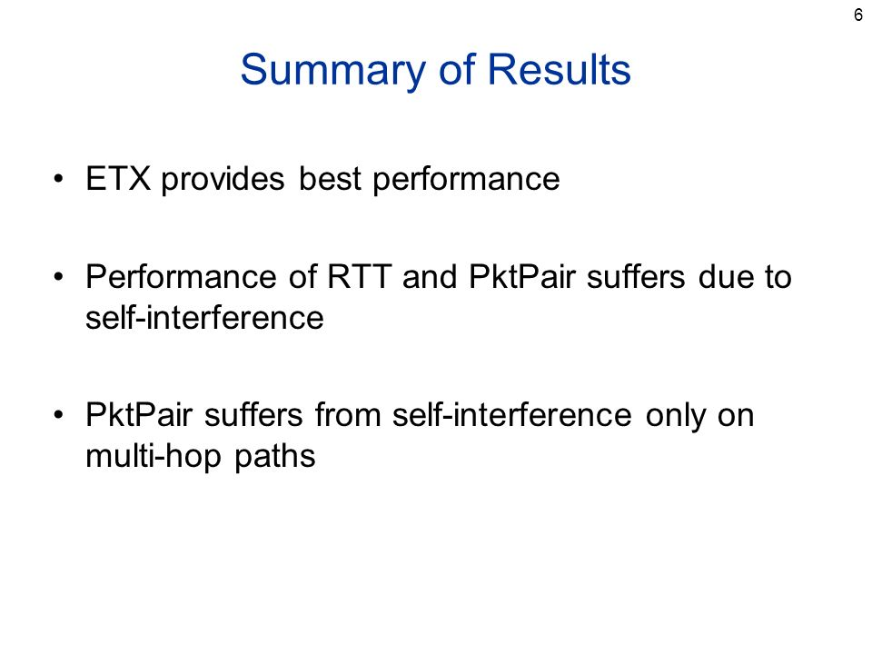 6 Summary of Results ETX provides best performance Performance of RTT and PktPair suffers due to self-interference PktPair suffers from self-interfere