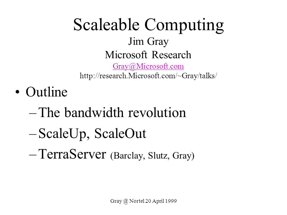 Gray @ Nortel 20 April 1999 Billions Of Clients Need Millions Of Servers Mobile clients Fixed clients Server Superserver Clients Servers All clients networked to servers All clients networked to servers May be nomadic or on-demand May be nomadic or on-demand Fast clients want faster servers Fast clients want faster servers Servers provide Servers provide Shared Data Shared Data Control Control Coordination Coordination Communication Communication Trillions Billions