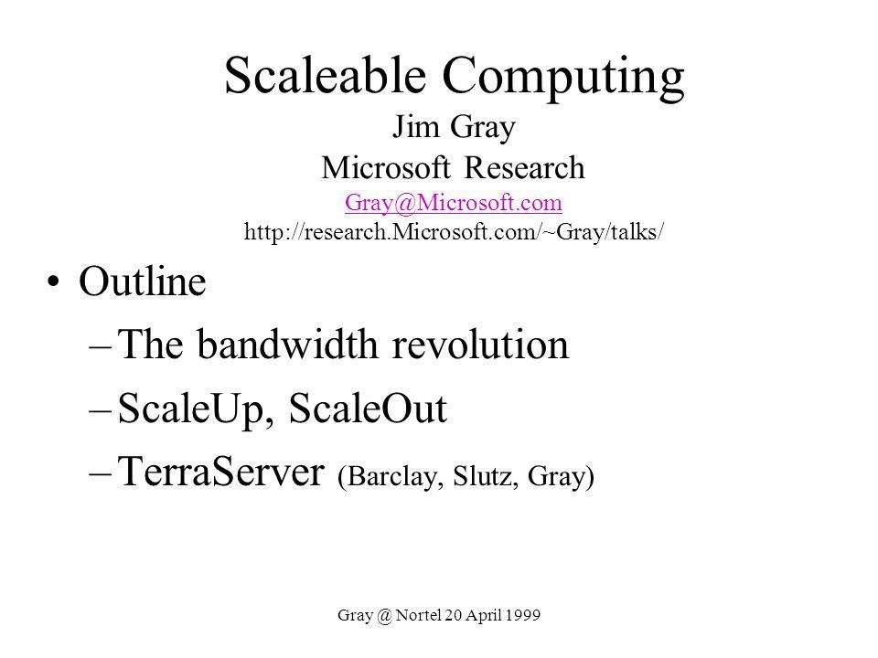 Gray @ Nortel 20 April 1999 Scaleable Computing Jim Gray Microsoft Research Gray@Microsoft.com http://research.Microsoft.com/~Gray/talks/ Gray@Microso