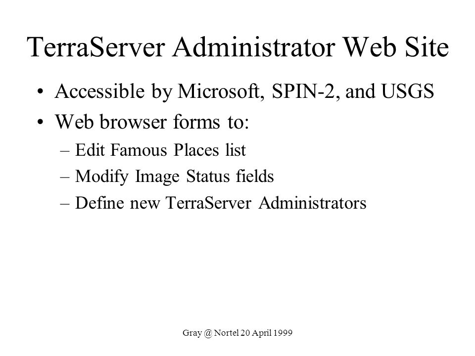 Gray @ Nortel 20 April 1999 TerraServer Administrator Web Site Accessible by Microsoft, SPIN-2, and USGS Web browser forms to: –Edit Famous Places lis