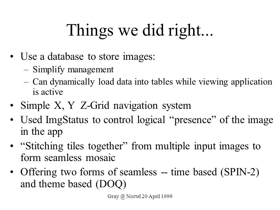 Gray @ Nortel 20 April 1999 Things we did right... Use a database to store images: –Simplify management –Can dynamically load data into tables while v