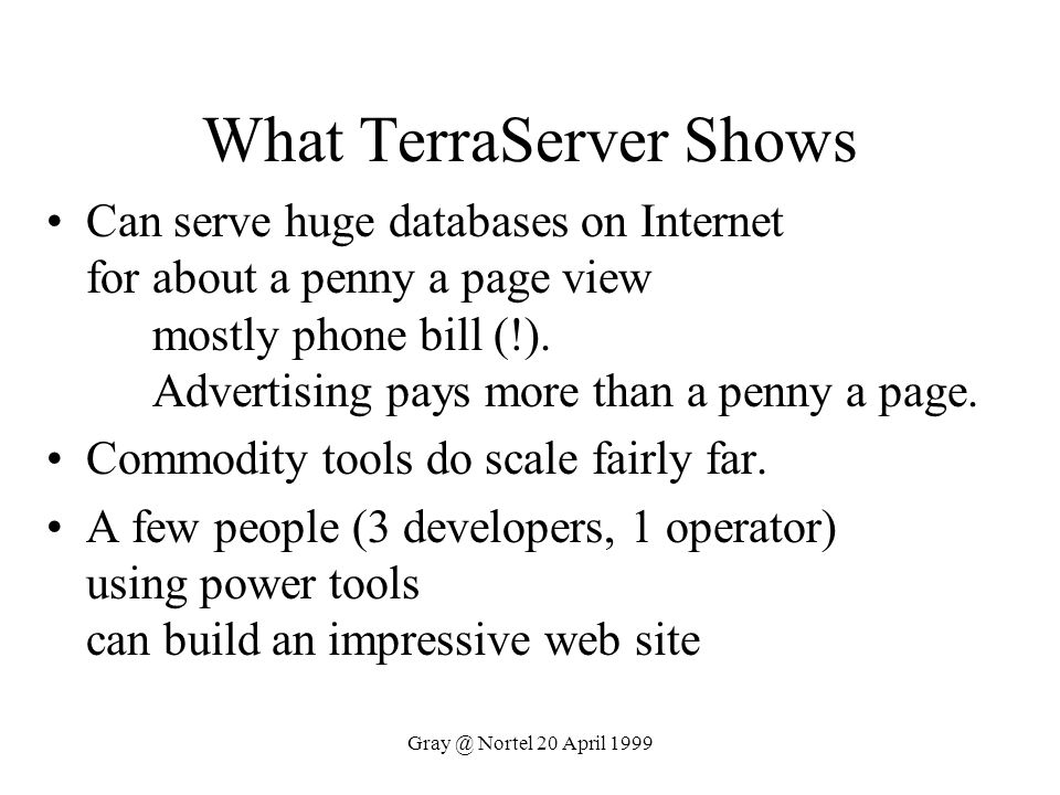 Gray @ Nortel 20 April 1999 What TerraServer Shows Can serve huge databases on Internet for about a penny a page view mostly phone bill (!). Advertisi