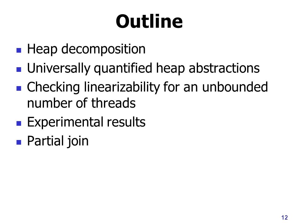 12 Outline Heap decomposition Universally quantified heap abstractions Checking linearizability for an unbounded number of threads Experimental results Partial join