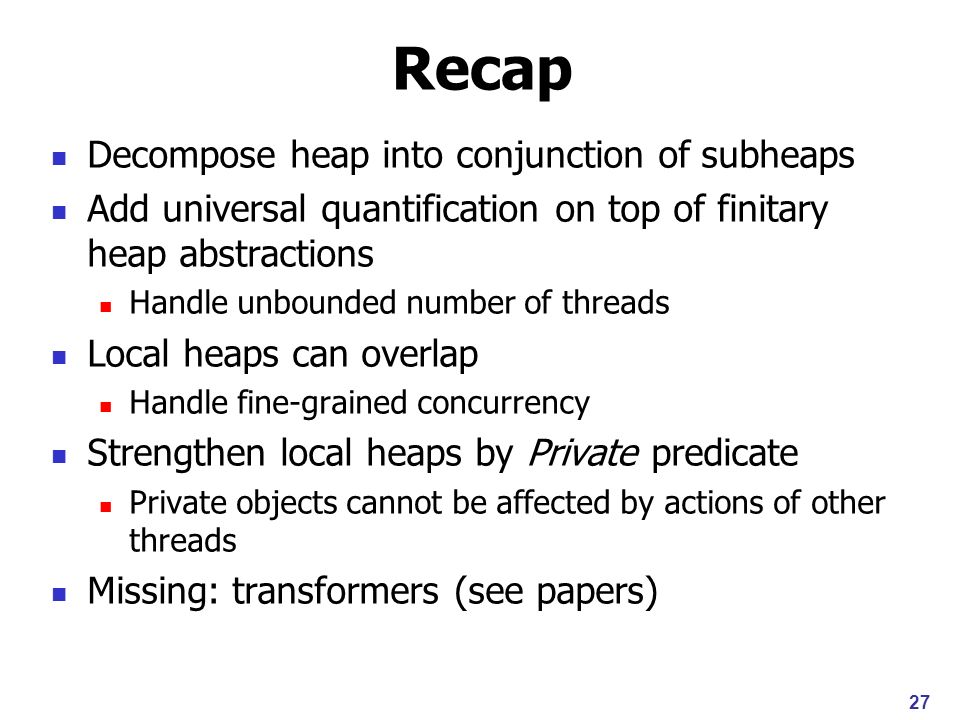 Recap Decompose heap into conjunction of subheaps Add universal quantification on top of finitary heap abstractions Handle unbounded number of threads Local heaps can overlap Handle fine-grained concurrency Strengthen local heaps by Private predicate Private objects cannot be affected by actions of other threads Missing: transformers (see papers) 27