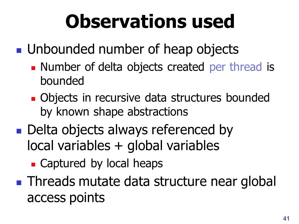 Observations used Unbounded number of heap objects Number of delta objects created per thread is bounded Objects in recursive data structures bounded by known shape abstractions Delta objects always referenced by local variables + global variables Captured by local heaps Threads mutate data structure near global access points 41