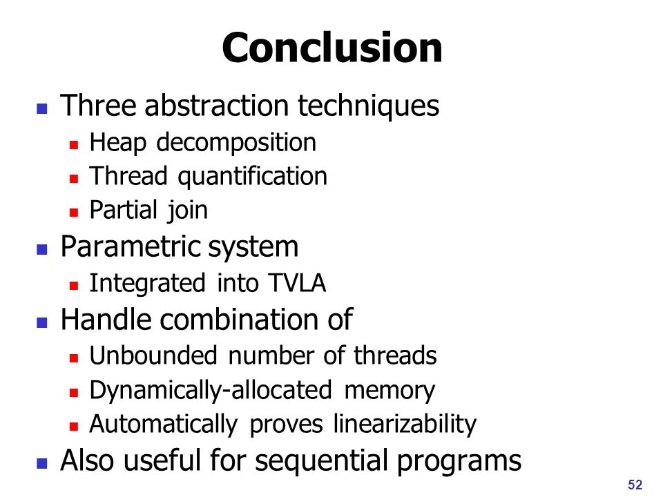 52 Conclusion Three abstraction techniques Heap decomposition Thread quantification Partial join Parametric system Integrated into TVLA Handle combination of Unbounded number of threads Dynamically-allocated memory Automatically proves linearizability Also useful for sequential programs