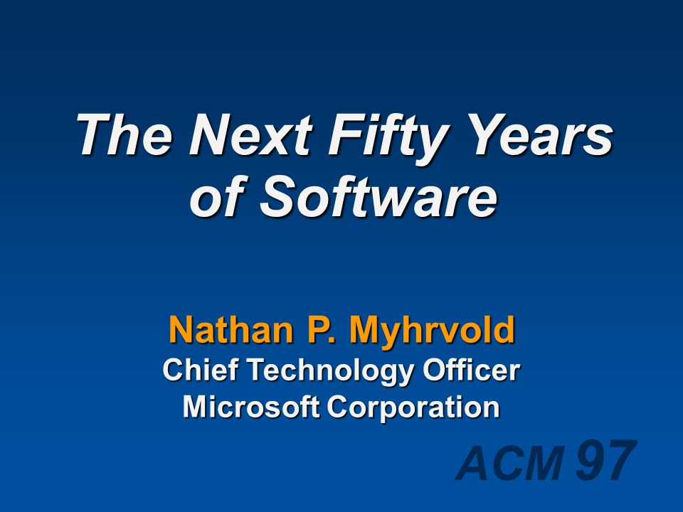 The Next Fifty Years of Software Nathan P. Myhrvold Chief Technology Officer Microsoft Corporation