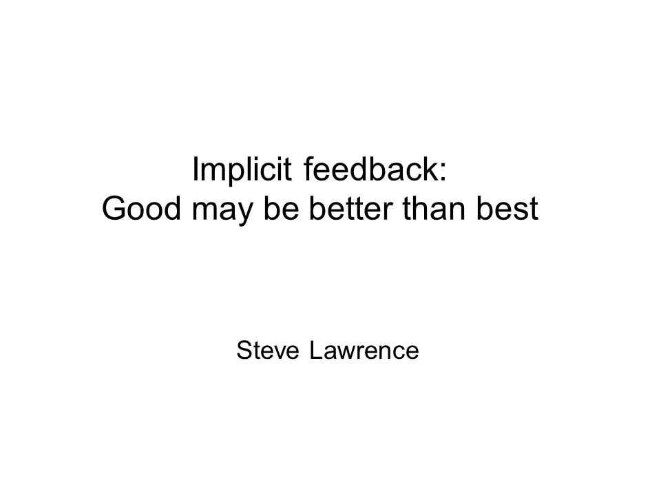 Implicit feedback: Good may be better than best Steve Lawrence