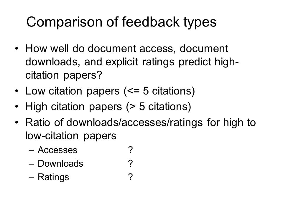 Comparison of feedback types How well do document access, document downloads, and explicit ratings predict high- citation papers.