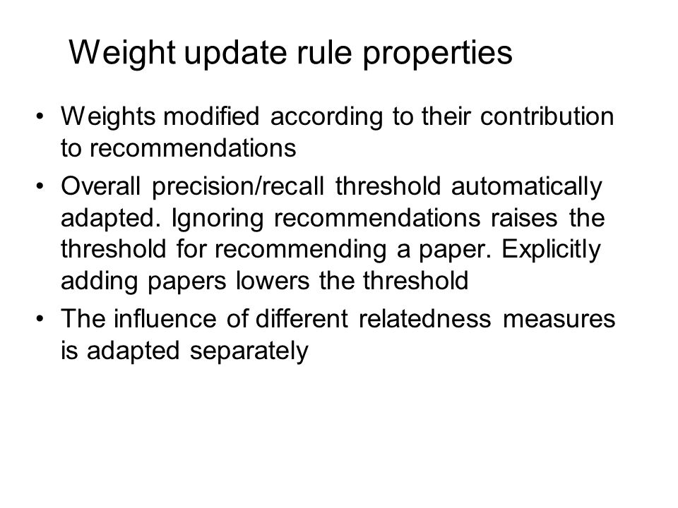 Weight update rule properties Weights modified according to their contribution to recommendations Overall precision/recall threshold automatically adapted.