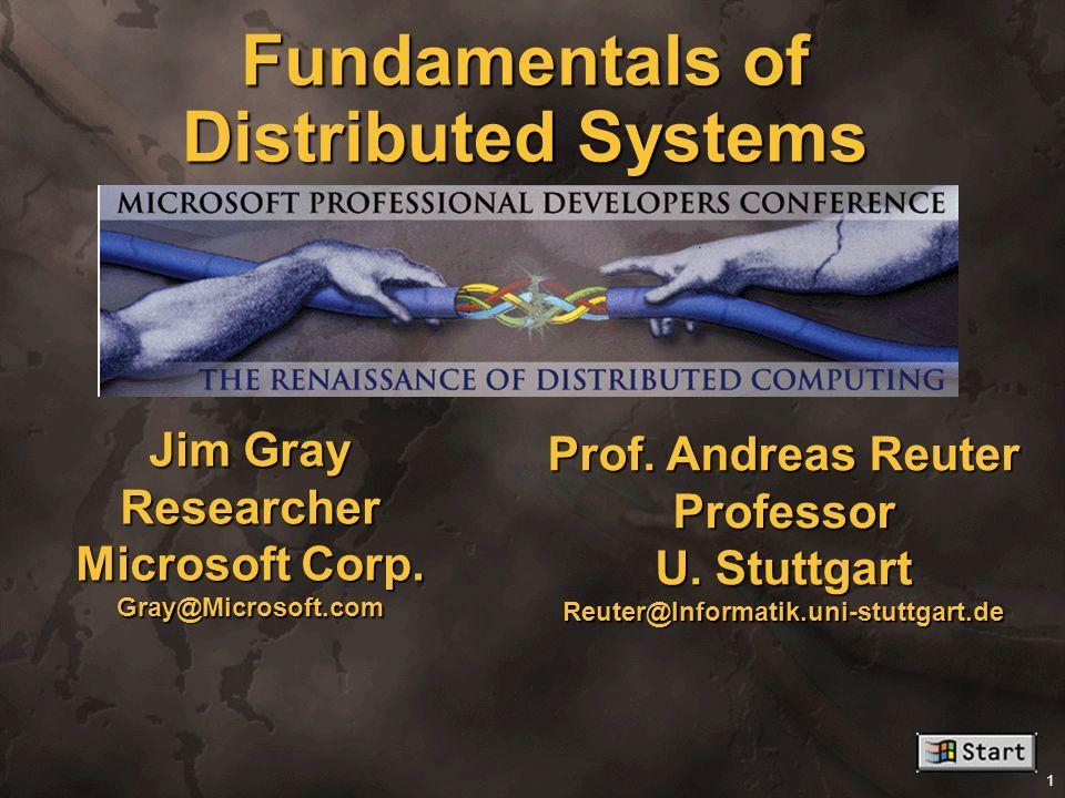 1 Fundamentals of Distributed Systems. Jim Gray Researcher Microsoft Corp. Gray@Microsoft.com Prof. Andreas Reuter Professor U. Stuttgart Reuter@Infor