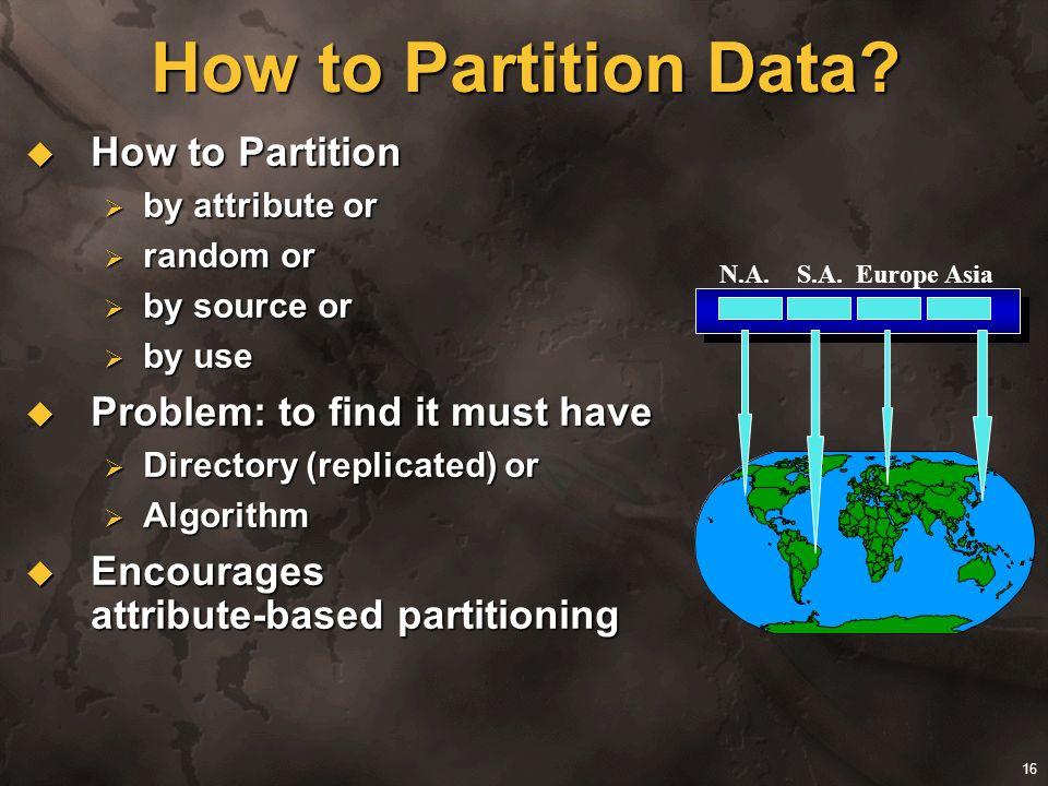 16 How to Partition Data? How to Partition How to Partition by attribute or by attribute or random or random or by source or by source or by use by us