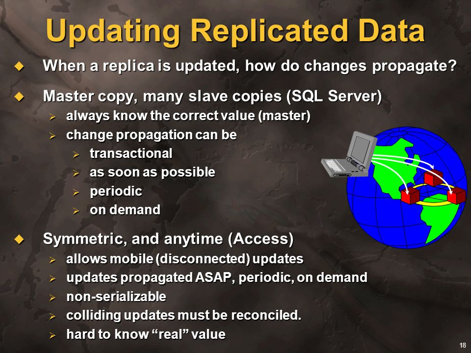 18 Updating Replicated Data When a replica is updated, how do changes propagate? When a replica is updated, how do changes propagate? Master copy, man