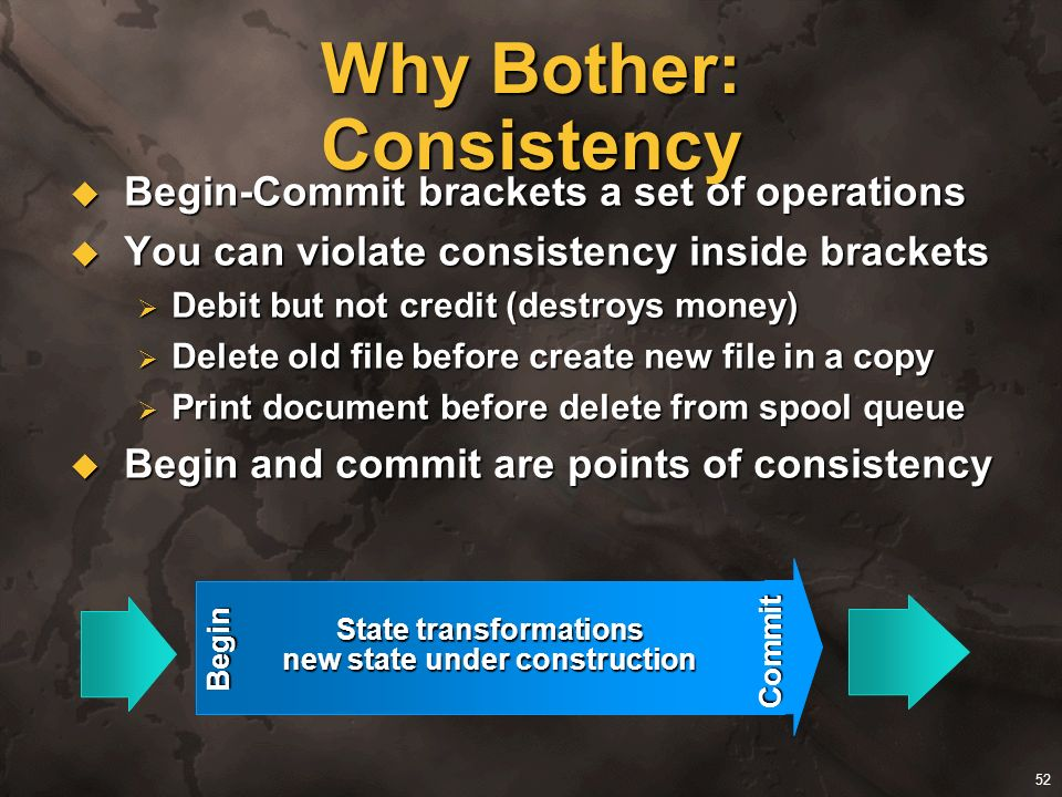 52 Why Bother: Consistency Begin-Commit brackets a set of operations Begin-Commit brackets a set of operations You can violate consistency inside brac